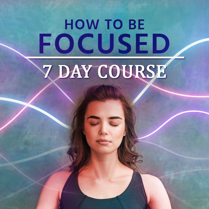 7 Day course on how to be focused |